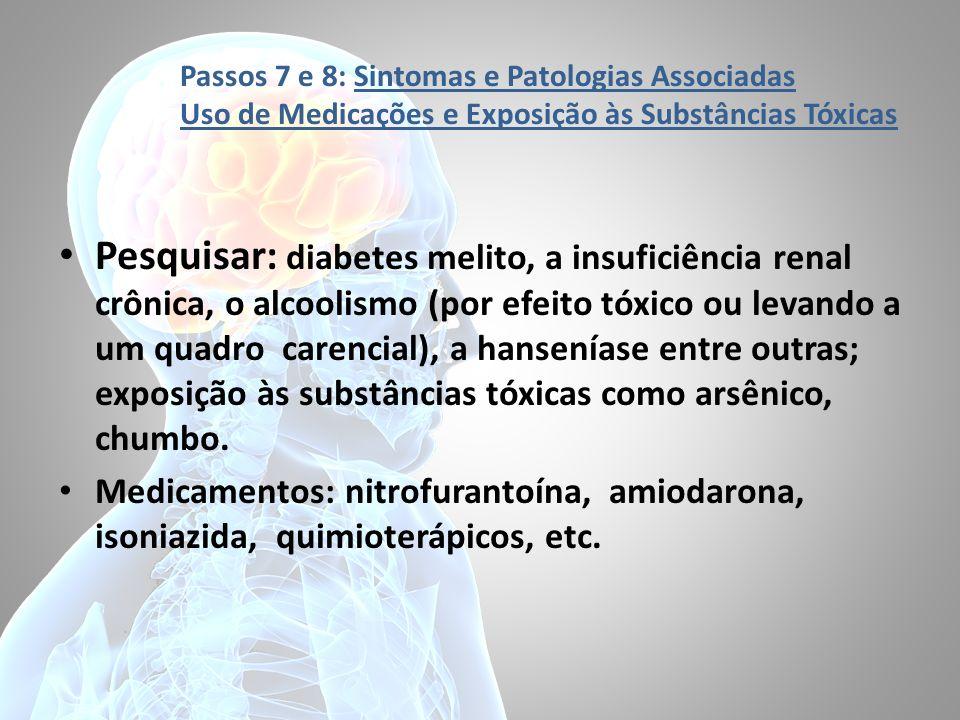 Passos 7 e 8: Sintomas e Patologias Associadas Uso de Medicações e Exposição às Substâncias Tóxicas Pesquisar: diabetes melito, a insuficiência renal
