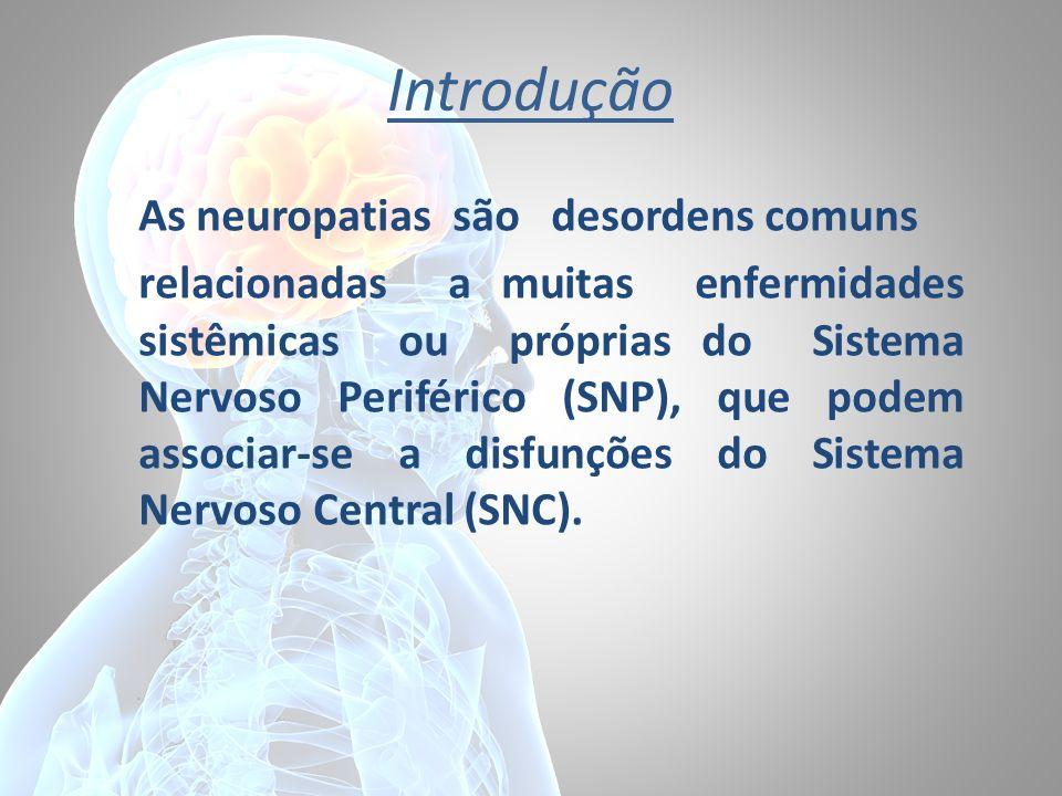 Introdução As neuropatias são desordens comuns relacionadas a muitas enfermidades sistêmicas ou próprias do Sistema Nervoso Periférico (SNP), que pode