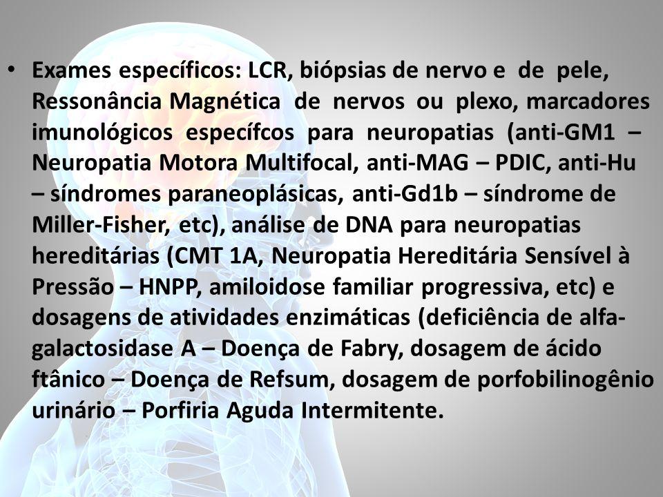 Exames específicos: LCR, biópsias de nervo e de pele, Ressonância Magnética de nervos ou plexo, marcadores imunológicos específcos para neuropatias (anti-GM1 – Neuropatia Motora Multifocal, anti-MAG – PDIC, anti-Hu – síndromes paraneoplásicas, anti-Gd1b – síndrome de Miller-Fisher, etc), análise de DNA para neuropatias hereditárias (CMT 1A, Neuropatia Hereditária Sensível à Pressão – HNPP, amiloidose familiar progressiva, etc) e dosagens de atividades enzimáticas (deficiência de alfa- galactosidase A – Doença de Fabry, dosagem de ácido ftânico – Doença de Refsum, dosagem de porfobilinogênio urinário – Porfiria Aguda Intermitente.