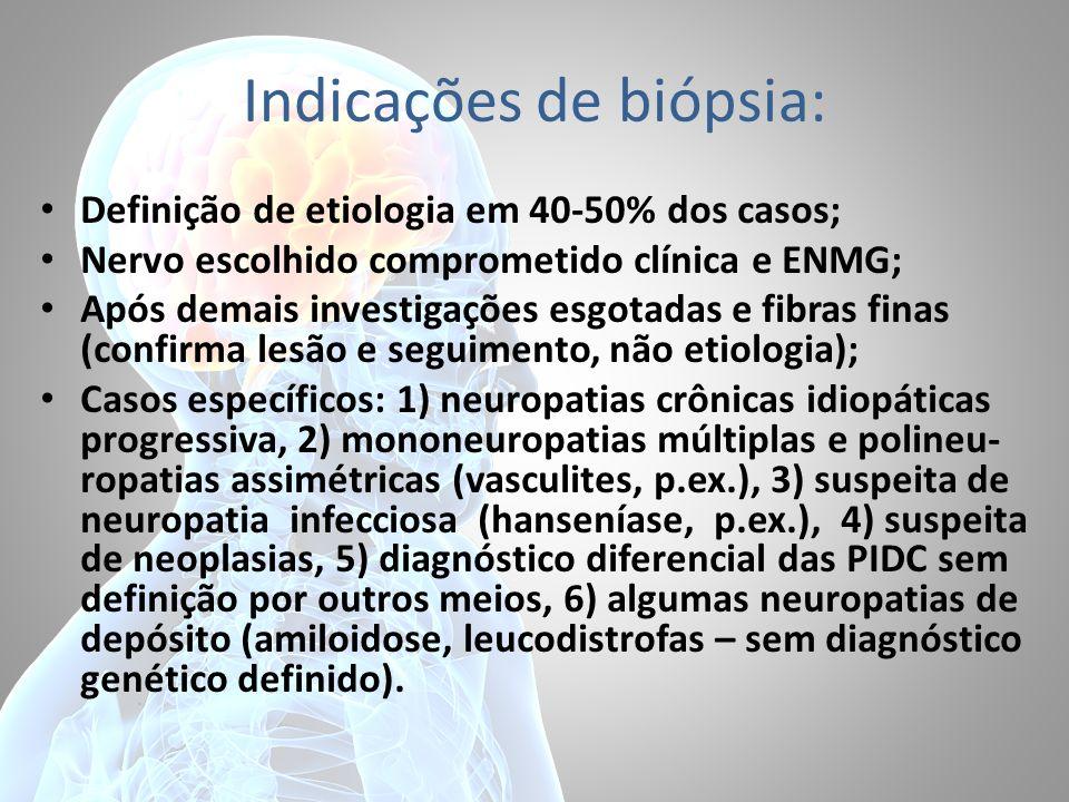 Indicações de biópsia: Definição de etiologia em 40-50% dos casos; Nervo escolhido comprometido clínica e ENMG; Após demais investigações esgotadas e fibras finas (confirma lesão e seguimento, não etiologia); Casos específicos: 1) neuropatias crônicas idiopáticas progressiva, 2) mononeuropatias múltiplas e polineu- ropatias assimétricas (vasculites, p.ex.), 3) suspeita de neuropatia infecciosa (hanseníase, p.ex.), 4) suspeita de neoplasias, 5) diagnóstico diferencial das PIDC sem definição por outros meios, 6) algumas neuropatias de depósito (amiloidose, leucodistrofas – sem diagnóstico genético definido).