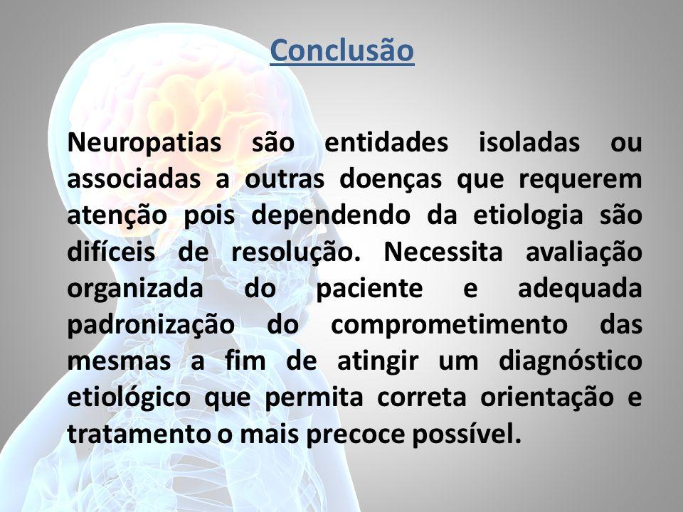 Conclusão Neuropatias são entidades isoladas ou associadas a outras doenças que requerem atenção pois dependendo da etiologia são difíceis de resoluçã