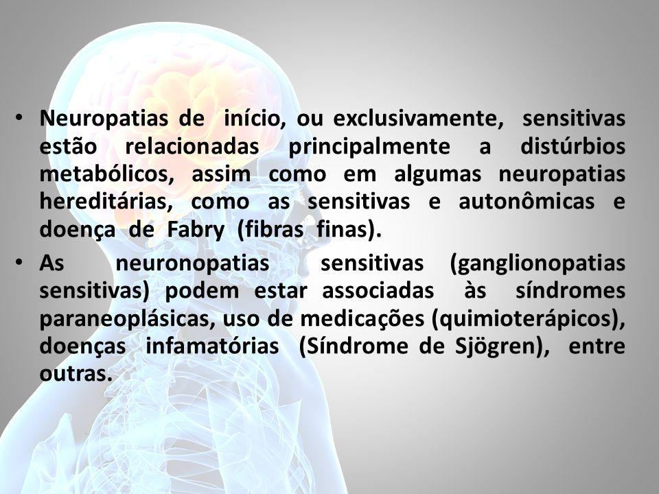 Neuropatias de início, ou exclusivamente, sensitivas estão relacionadas principalmente a distúrbios metabólicos, assim como em algumas neuropatias hereditárias, como as sensitivas e autonômicas e doença de Fabry (fibras finas).