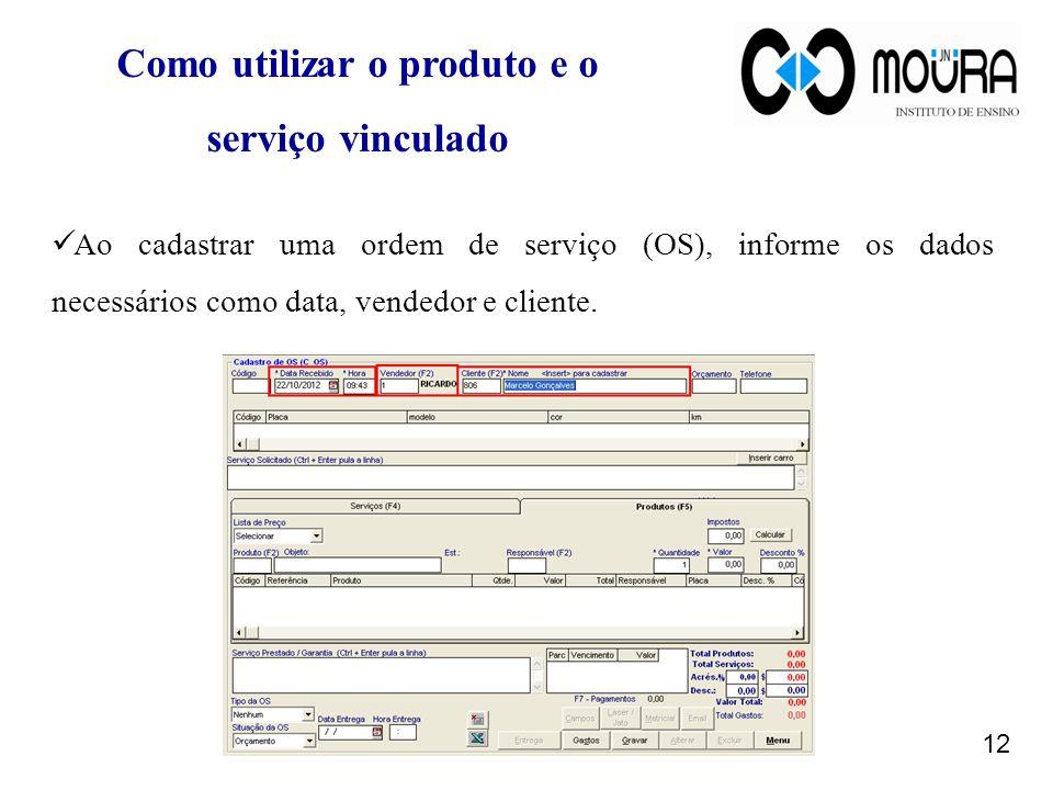 12 Ao cadastrar uma ordem de serviço (OS), informe os dados necessários como data, vendedor e cliente. Como utilizar o produto e o serviço vinculado