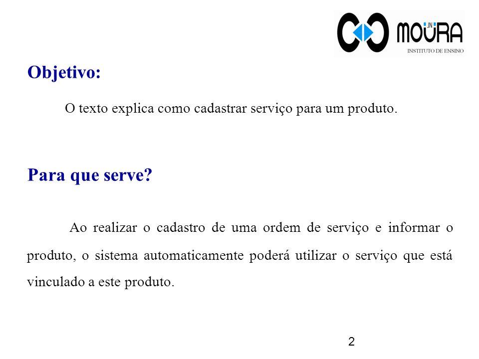 Objetivo: O texto explica como cadastrar serviço para um produto. Para que serve? Ao realizar o cadastro de uma ordem de serviço e informar o produto,