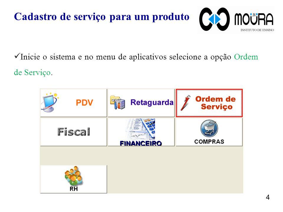 Cadastro de serviço para um produto Inicie o sistema e no menu de aplicativos selecione a opção Ordem de Serviço. 4