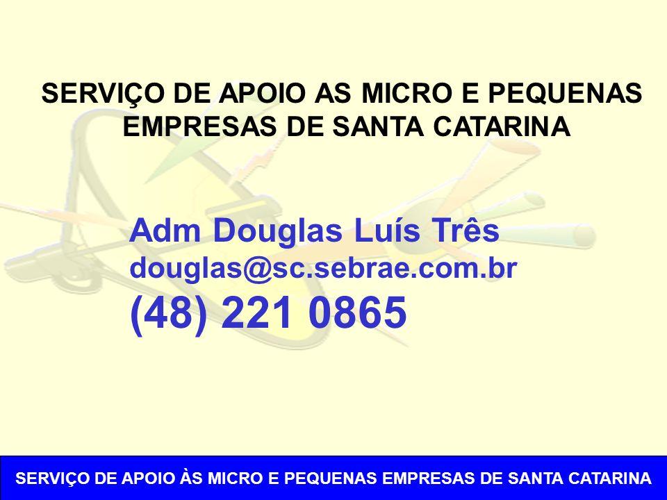 SERVIÇO DE APOIO AS MICRO E PEQUENAS EMPRESAS DE SANTA CATARINA Adm Douglas Luís Três douglas@sc.sebrae.com.br (48) 221 0865 SERVIÇO DE APOIO ÀS MICRO E PEQUENAS EMPRESAS DE SANTA CATARINA