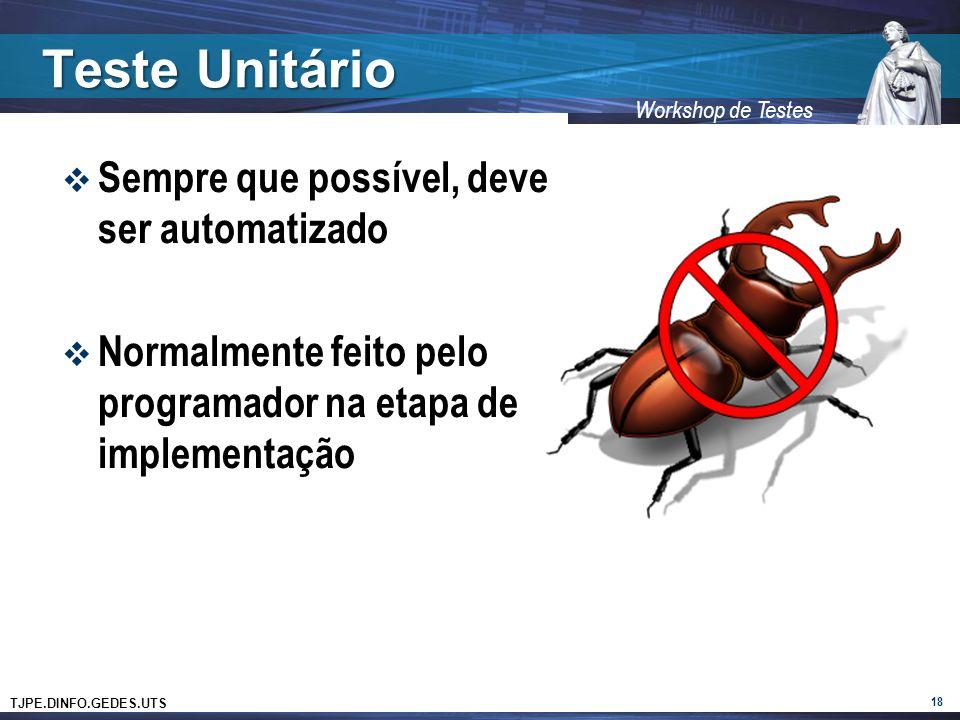 TJPE.DINFO.GEDES.UTS Workshop de Testes Teste Unitário 18 Sempre que possível, deve ser automatizado Normalmente feito pelo programador na etapa de im