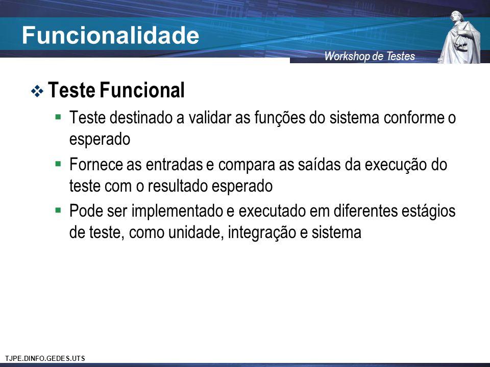 TJPE.DINFO.GEDES.UTS Workshop de Testes Funcionalidade Teste Funcional Teste destinado a validar as funções do sistema conforme o esperado Fornece as entradas e compara as saídas da execução do teste com o resultado esperado Pode ser implementado e executado em diferentes estágios de teste, como unidade, integração e sistema
