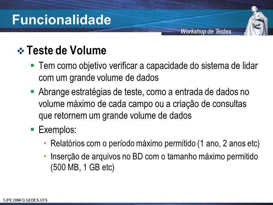 TJPE.DINFO.GEDES.UTS Workshop de Testes Funcionalidade Teste de Volume Tem como objetivo verificar a capacidade do sistema de lidar com um grande volume de dados Abrange estratégias de teste, como a entrada de dados no volume máximo de cada campo ou a criação de consultas que retornem um grande volume de dados Exemplos: Relatórios com o período máximo permitido (1 ano, 2 anos etc) Inserção de arquivos no BD com o tamanho máximo permitido (500 MB, 1 GB etc)