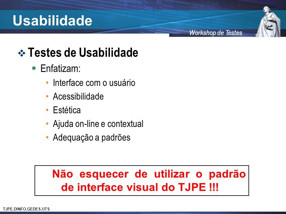 TJPE.DINFO.GEDES.UTS Workshop de Testes Usabilidade Testes de Usabilidade Enfatizam: Interface com o usuário Acessibilidade Estética Ajuda on-line e contextual Adequação a padrões Não esquecer de utilizar o padrão de interface visual do TJPE !!!