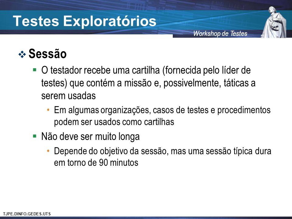 TJPE.DINFO.GEDES.UTS Workshop de Testes Testes Exploratórios Sessão O testador recebe uma cartilha (fornecida pelo líder de testes) que contém a missã