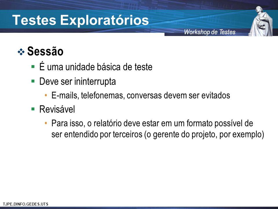 TJPE.DINFO.GEDES.UTS Workshop de Testes Testes Exploratórios Sessão É uma unidade básica de teste Deve ser ininterrupta E-mails, telefonemas, conversas devem ser evitados Revisável Para isso, o relatório deve estar em um formato possível de ser entendido por terceiros (o gerente do projeto, por exemplo)