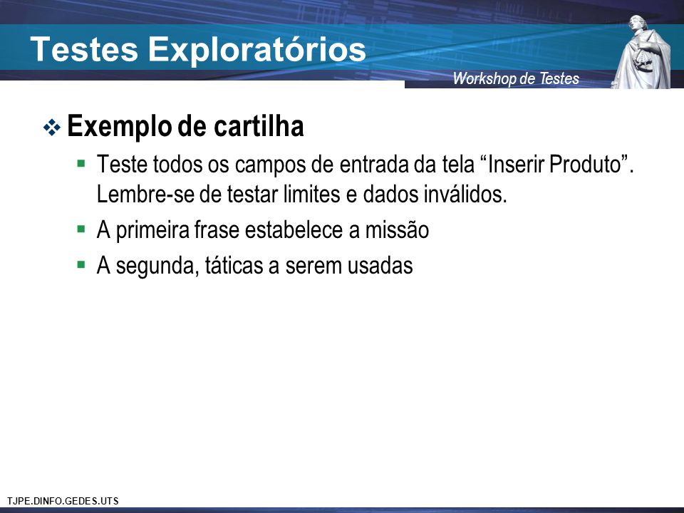TJPE.DINFO.GEDES.UTS Workshop de Testes Testes Exploratórios Exemplo de cartilha Teste todos os campos de entrada da tela Inserir Produto. Lembre-se d