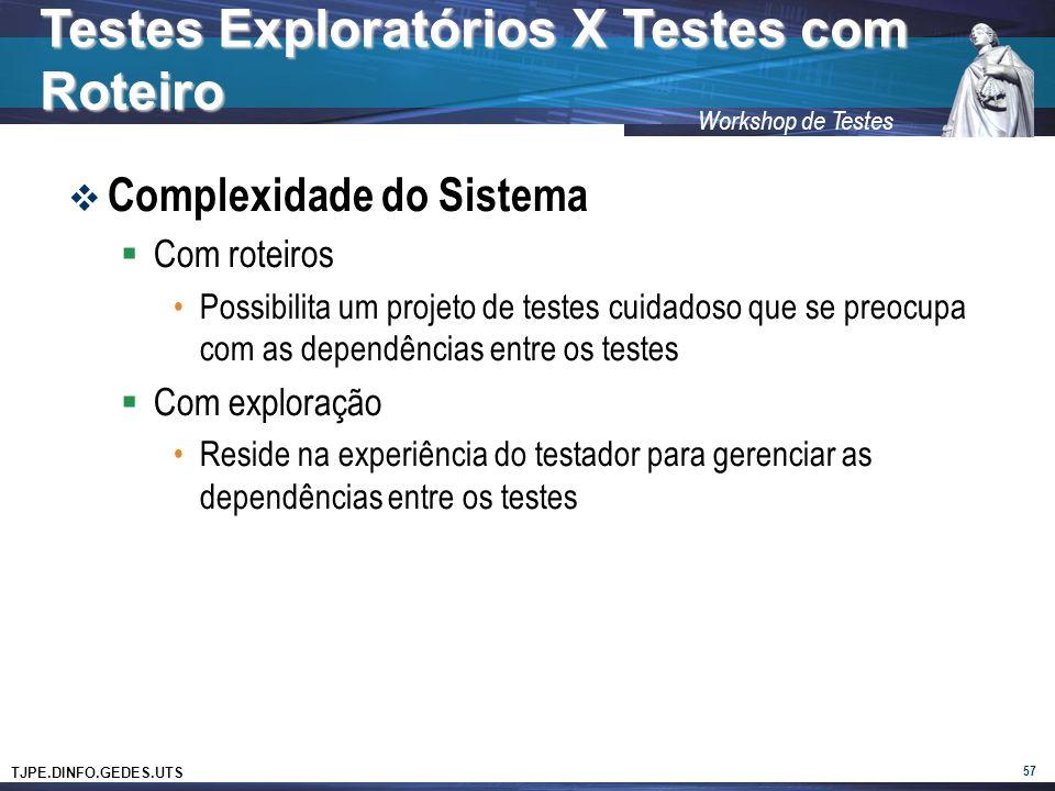 TJPE.DINFO.GEDES.UTS Workshop de Testes Complexidade do Sistema Com roteiros Possibilita um projeto de testes cuidadoso que se preocupa com as dependências entre os testes Com exploração Reside na experiência do testador para gerenciar as dependências entre os testes 57 Testes Exploratórios X Testes com Roteiro