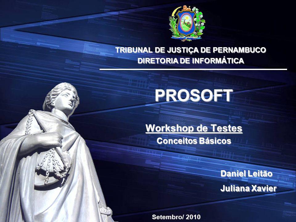 TRIBUNAL DE JUSTIÇA DE PERNAMBUCO DIRETORIA DE INFORMÁTICA Workshop de Testes Conceitos Básicos PROSOFT Setembro/ 2010 Daniel Leitão Juliana Xavier