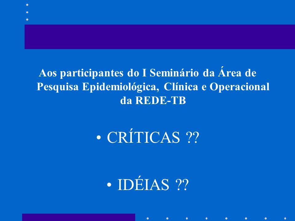 Aos participantes do I Seminário da Área de Pesquisa Epidemiológica, Clínica e Operacional da REDE-TB CRÍTICAS ?? IDÉIAS ??