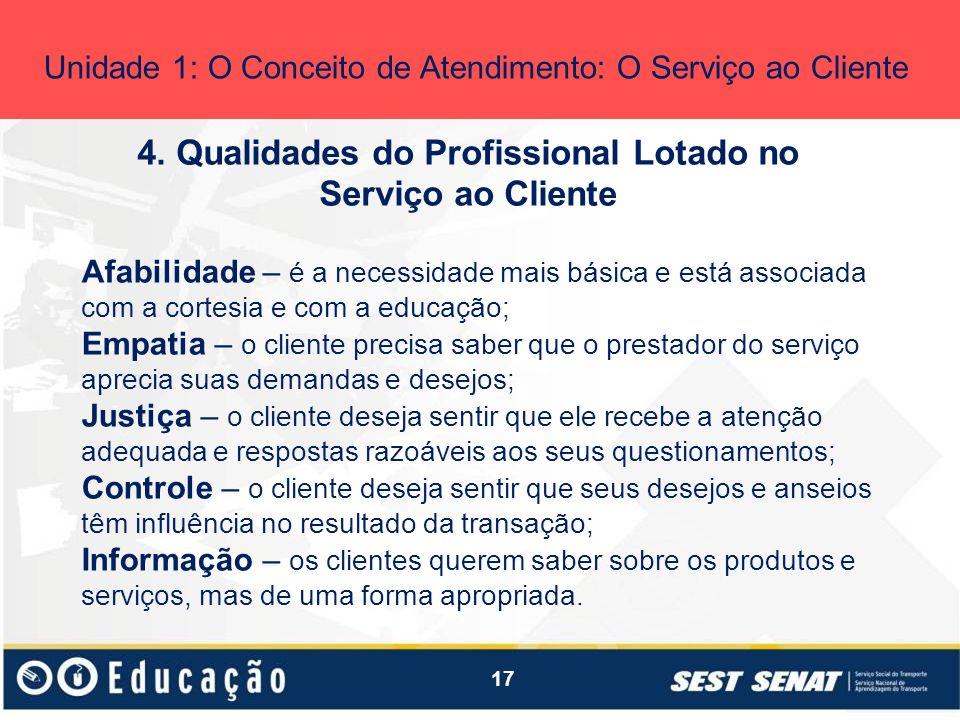 17 4. Qualidades do Profissional Lotado no Serviço ao Cliente Unidade 1: O Conceito de Atendimento: O Serviço ao Cliente Afabilidade – é a necessidade