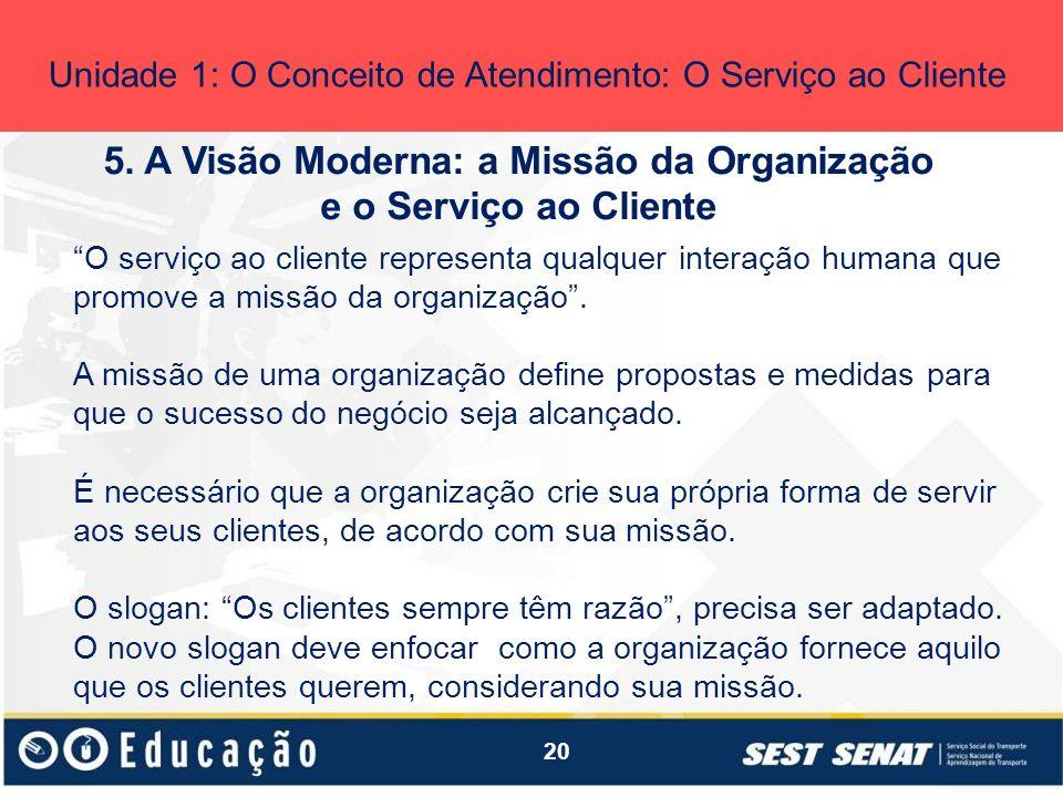 20 5. A Visão Moderna: a Missão da Organização e o Serviço ao Cliente Unidade 1: O Conceito de Atendimento: O Serviço ao Cliente O serviço ao cliente