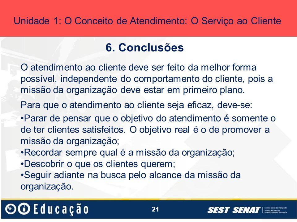 21 6. Conclusões Unidade 1: O Conceito de Atendimento: O Serviço ao Cliente O atendimento ao cliente deve ser feito da melhor forma possível, independ