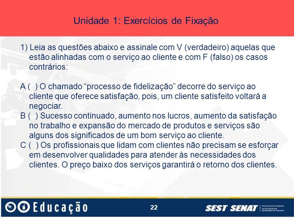 22 Unidade 1: Exercícios de Fixação 1) Leia as questões abaixo e assinale com V (verdadeiro) aquelas que estão alinhadas com o serviço ao cliente e co