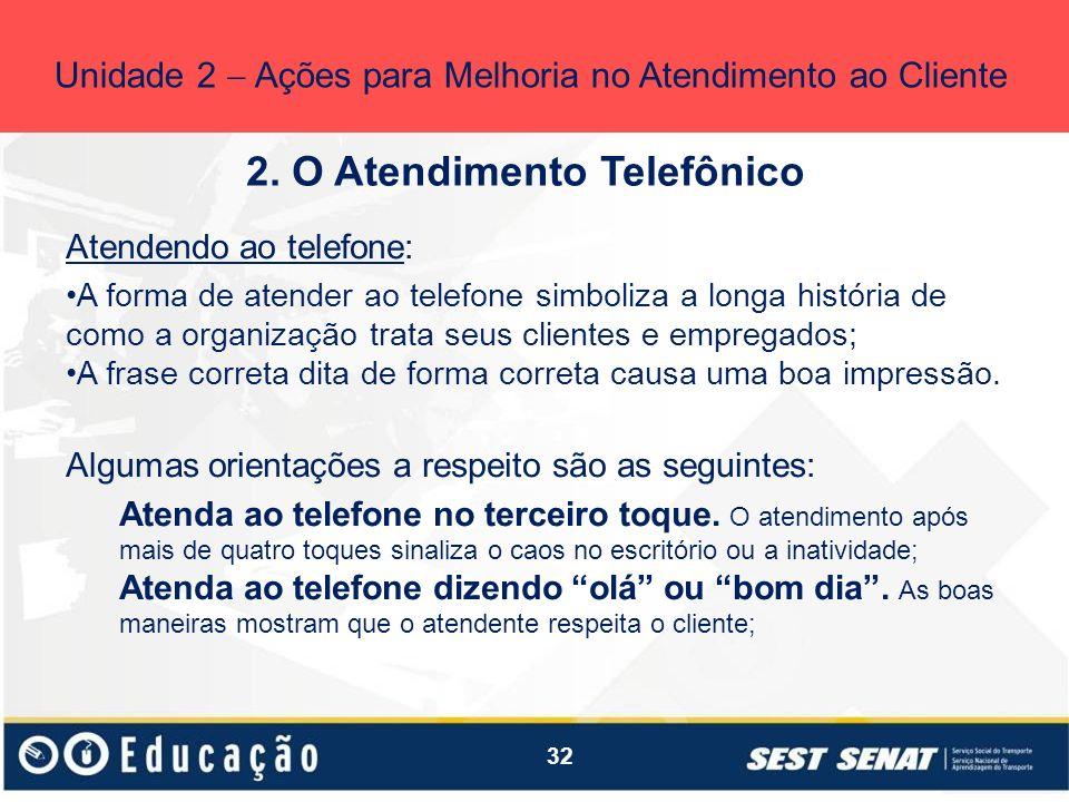 32 2. O Atendimento Telefônico Unidade 2 Ações para Melhoria no Atendimento ao Cliente Atendendo ao telefone: A forma de atender ao telefone simboliza