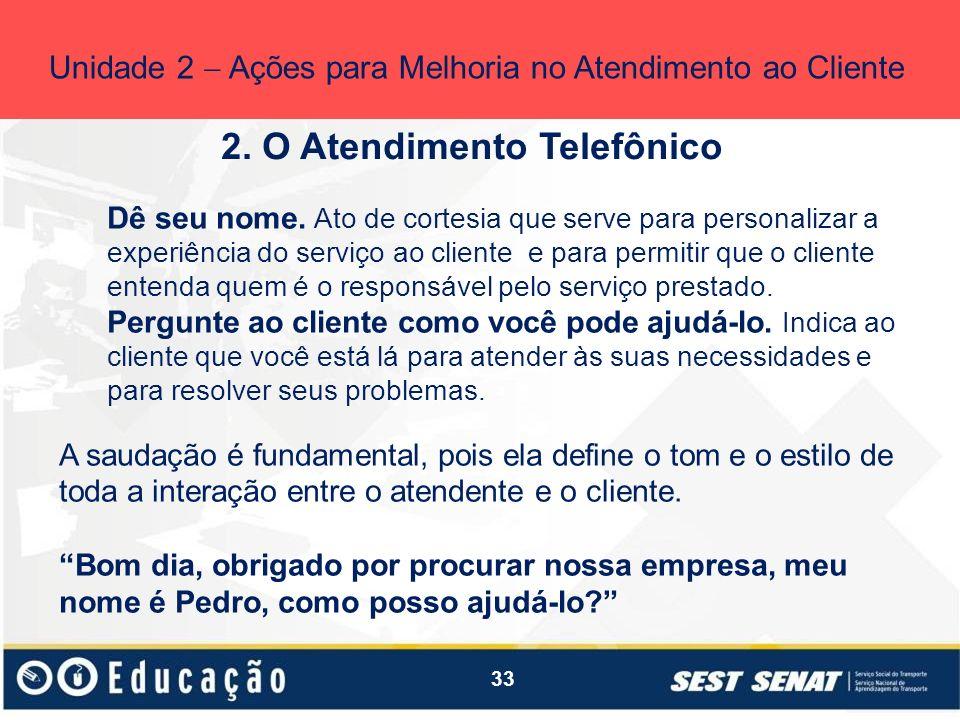 33 2. O Atendimento Telefônico Unidade 2 Ações para Melhoria no Atendimento ao Cliente Dê seu nome. Ato de cortesia que serve para personalizar a expe