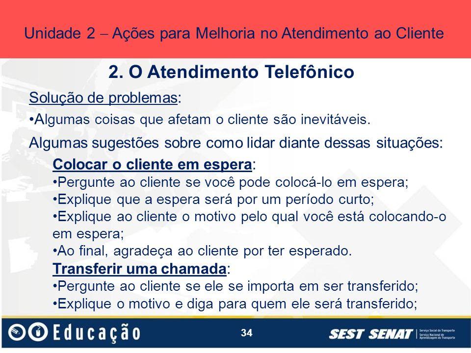 34 2. O Atendimento Telefônico Unidade 2 Ações para Melhoria no Atendimento ao Cliente Solução de problemas: A lgumas coisas que afetam o cliente são