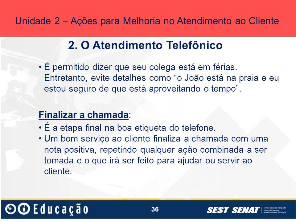 36 2. O Atendimento Telefônico Unidade 2 Ações para Melhoria no Atendimento ao Cliente É permitido dizer que seu colega está em férias. Entretanto, ev