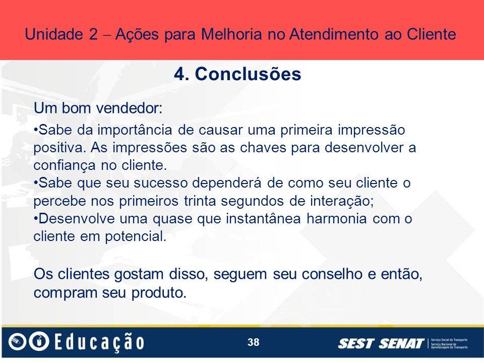 38 4. Conclusões Unidade 2 Ações para Melhoria no Atendimento ao Cliente Um bom vendedor: Sabe da importância de causar uma primeira impressão positiv
