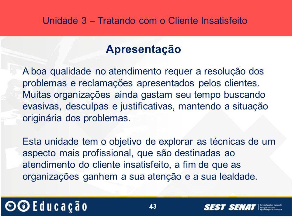 43 Apresentação Unidade 3 Tratando com o Cliente Insatisfeito A boa qualidade no atendimento requer a resolução dos problemas e reclamações apresentad
