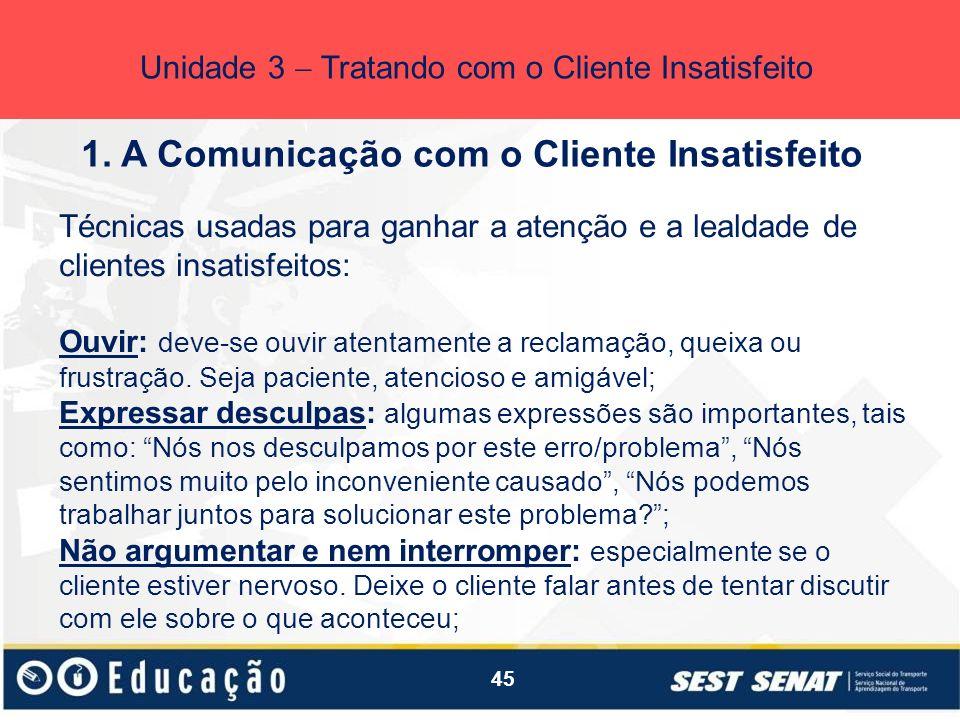 45 1. A Comunicação com o Cliente Insatisfeito Unidade 3 Tratando com o Cliente Insatisfeito Técnicas usadas para ganhar a atenção e a lealdade de cli