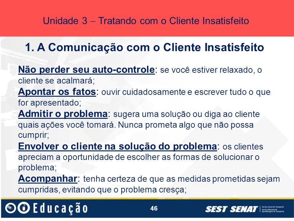 46 1. A Comunicação com o Cliente Insatisfeito Unidade 3 Tratando com o Cliente Insatisfeito Não perder seu auto-controle: se você estiver relaxado, o