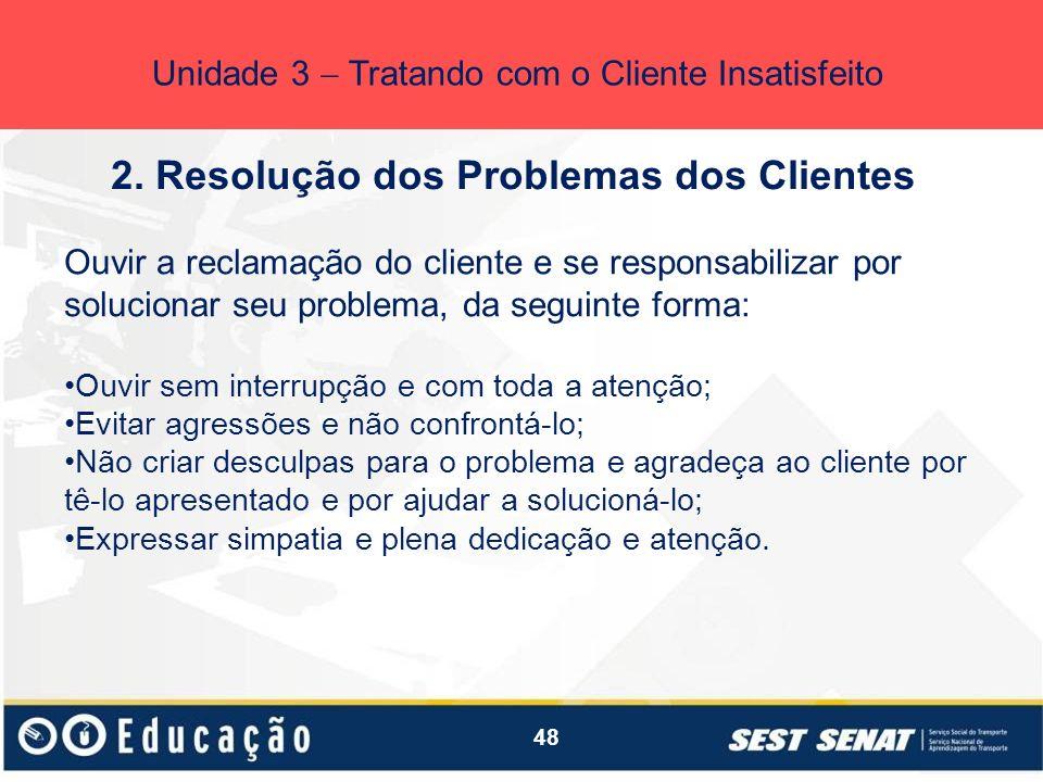 48 2. Resolução dos Problemas dos Clientes Unidade 3 Tratando com o Cliente Insatisfeito Ouvir a reclamação do cliente e se responsabilizar por soluci