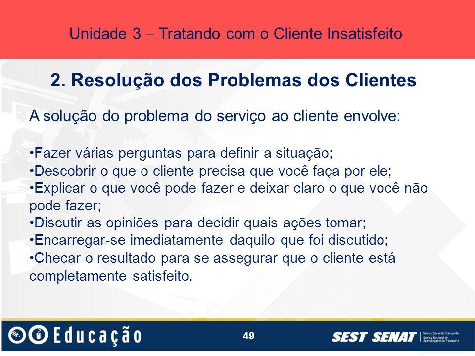 49 2. Resolução dos Problemas dos Clientes Unidade 3 Tratando com o Cliente Insatisfeito A solução do problema do serviço ao cliente envolve: Fazer vá