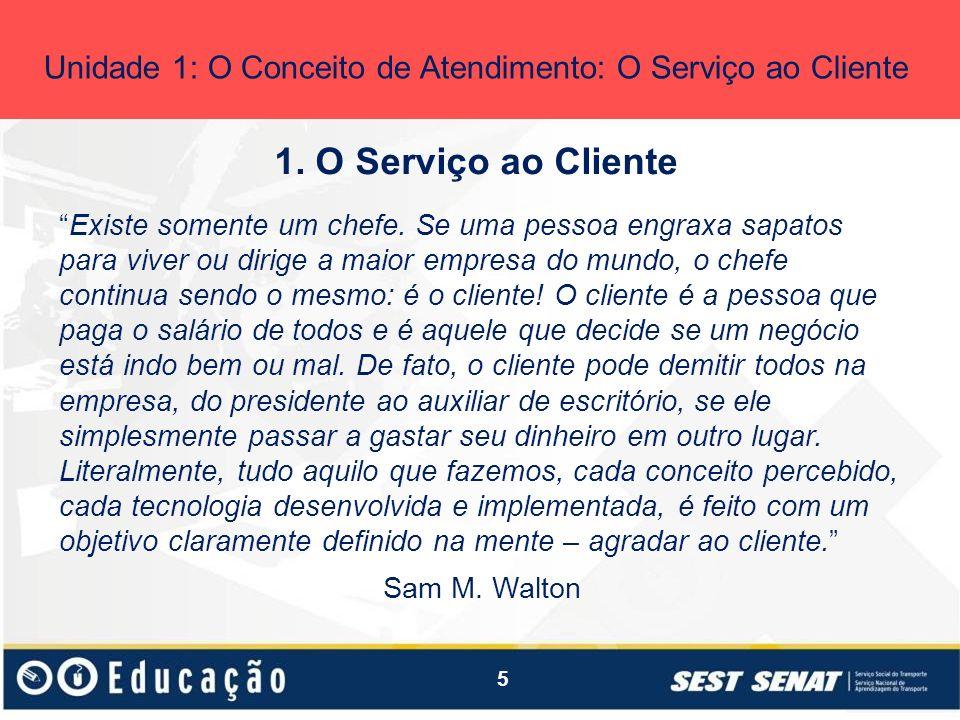 5 1. O Serviço ao Cliente Unidade 1: O Conceito de Atendimento: O Serviço ao Cliente Existe somente um chefe. Se uma pessoa engraxa sapatos para viver