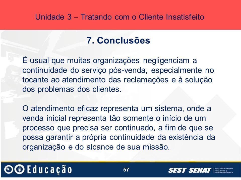 57 7. Conclusões Unidade 3 Tratando com o Cliente Insatisfeito É usual que muitas organizações negligenciam a continuidade do serviço pós-venda, espec