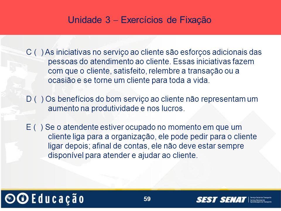 59 Unidade 3 Exercícios de Fixação C ( ) As iniciativas no serviço ao cliente são esforços adicionais das pessoas do atendimento ao cliente. Essas ini