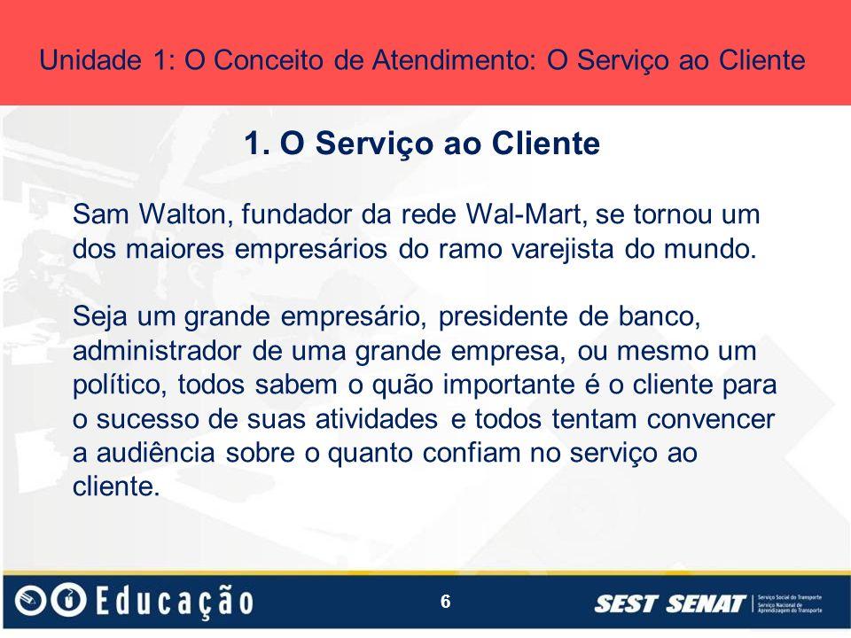 6 1. O Serviço ao Cliente Unidade 1: O Conceito de Atendimento: O Serviço ao Cliente Sam Walton, fundador da rede Wal-Mart, se tornou um dos maiores e