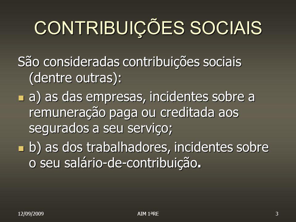 12/09/2009AIM 1ªRE3 CONTRIBUIÇÕES SOCIAIS São consideradas contribuições sociais (dentre outras): a) as das empresas, incidentes sobre a remuneração p