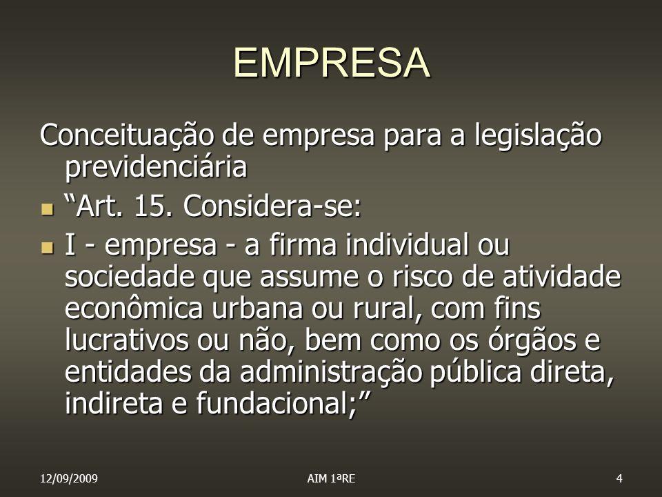 12/09/2009AIM 1ªRE4 EMPRESA Conceituação de empresa para a legislação previdenciária Art. 15. Considera-se: Art. 15. Considera-se: I - empresa - a fir