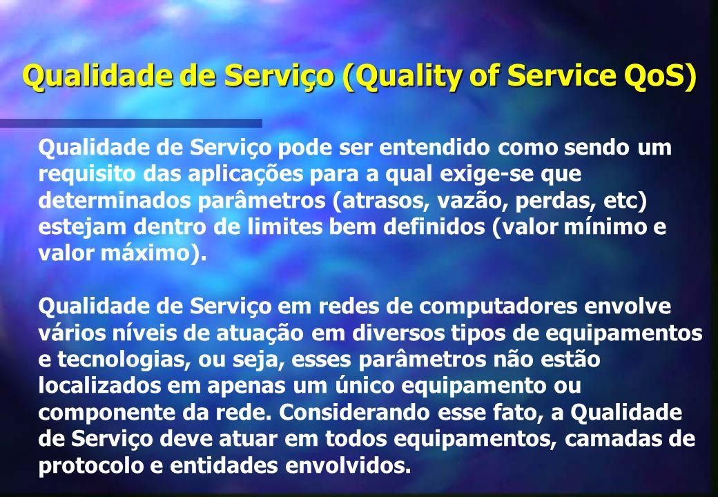 Qualidade de Serviço (Quality of Service QoS) Qualidade de Serviço pode ser entendido como sendo um requisito das aplicações para a qual exige-se que determinados parâmetros (atrasos, vazão, perdas, etc) estejam dentro de limites bem definidos (valor mínimo e valor máximo).