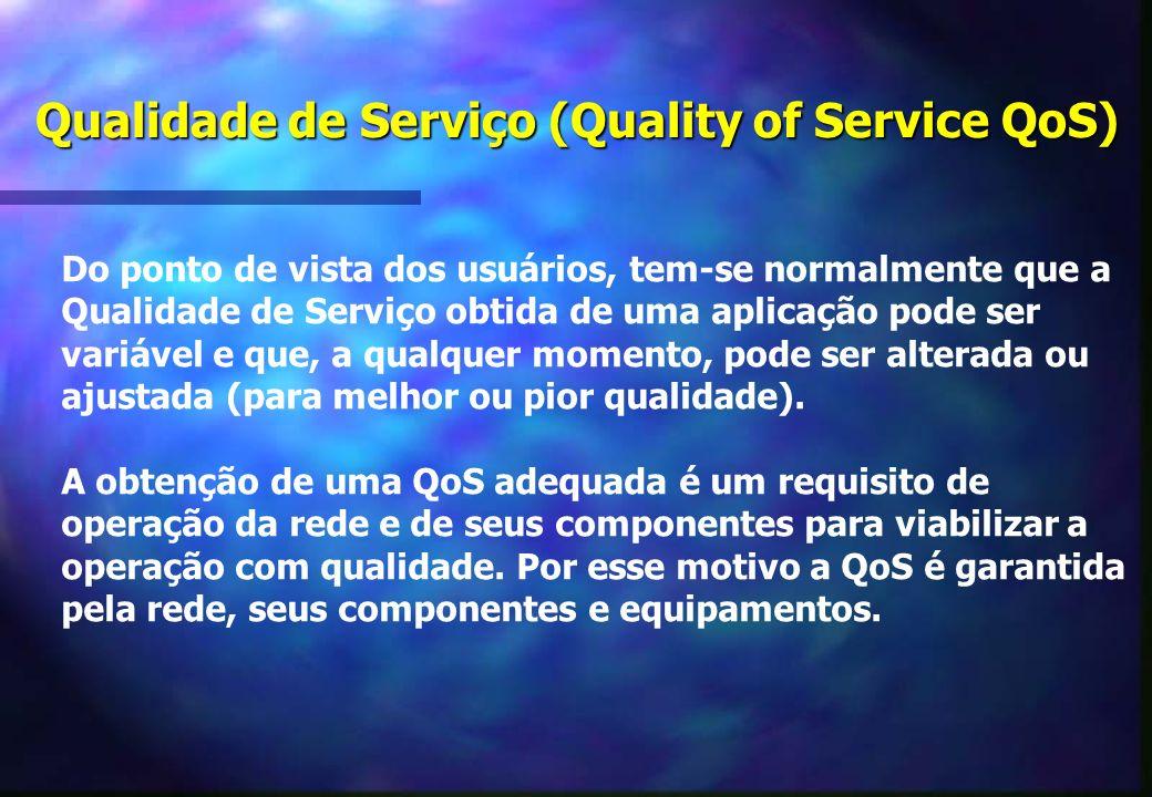 Qualidade de Serviço (Quality of Service QoS) Do ponto de vista dos usuários, tem-se normalmente que a Qualidade de Serviço obtida de uma aplicação pode ser variável e que, a qualquer momento, pode ser alterada ou ajustada (para melhor ou pior qualidade).