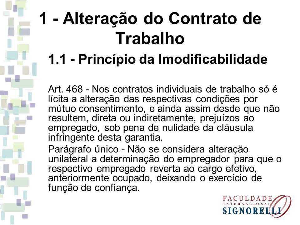 1 - Alteração do Contrato de Trabalho 1.1 - Princípio da Imodificabilidade Art. 468 - Nos contratos individuais de trabalho só é lícita a alteração da