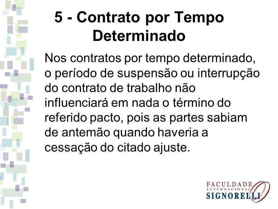 5 - Contrato por Tempo Determinado Nos contratos por tempo determinado, o período de suspensão ou interrupção do contrato de trabalho não influenciará