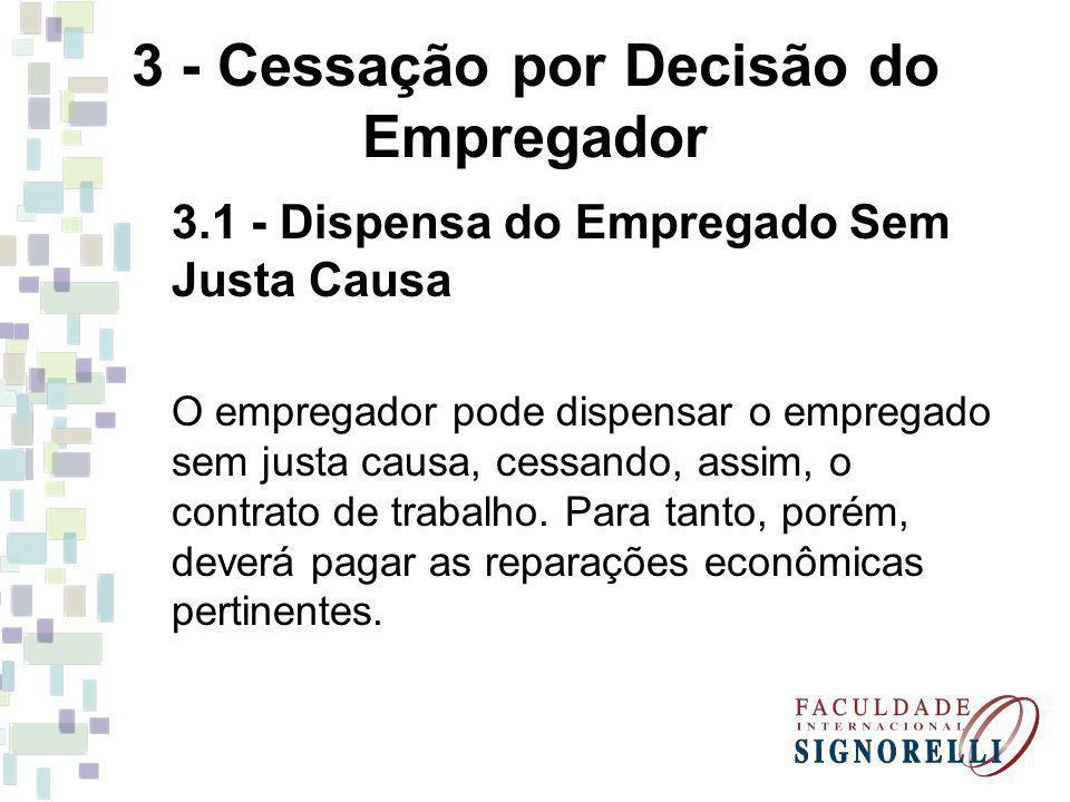 3 - Cessação por Decisão do Empregador 3.1 - Dispensa do Empregado Sem Justa Causa O empregador pode dispensar o empregado sem justa causa, cessando,