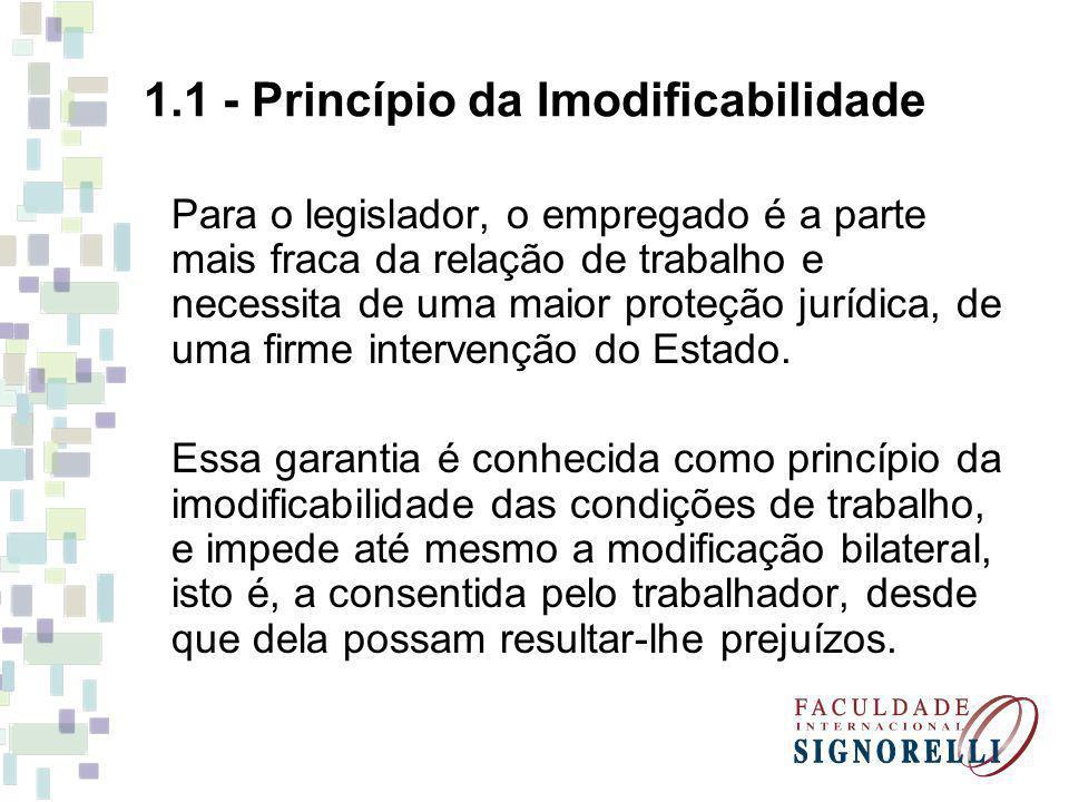 1.1 - Princípio da Imodificabilidade Para o legislador, o empregado é a parte mais fraca da relação de trabalho e necessita de uma maior proteção jurí