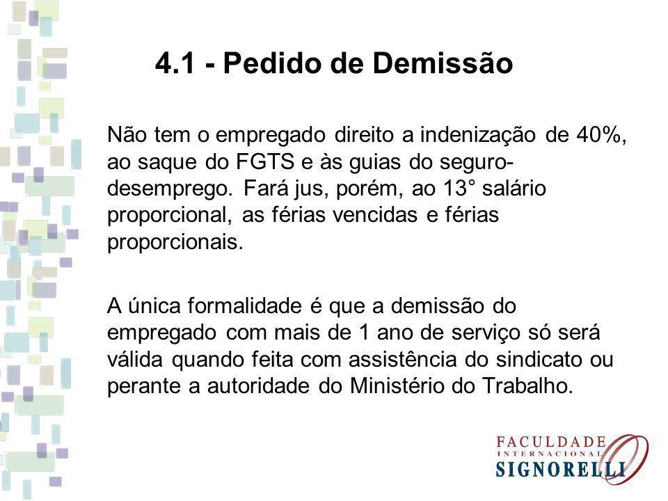 4.1 - Pedido de Demissão Não tem o empregado direito a indenização de 40%, ao saque do FGTS e às guias do seguro- desemprego. Fará jus, porém, ao 13°