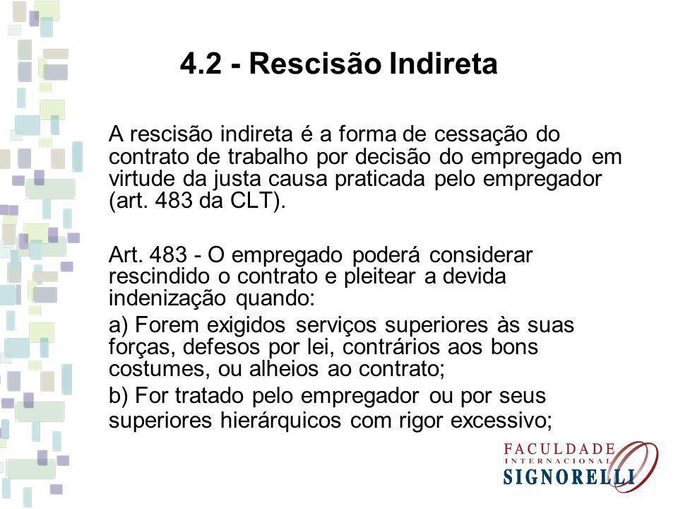 4.2 - Rescisão Indireta A rescisão indireta é a forma de cessação do contrato de trabalho por decisão do empregado em virtude da justa causa praticada