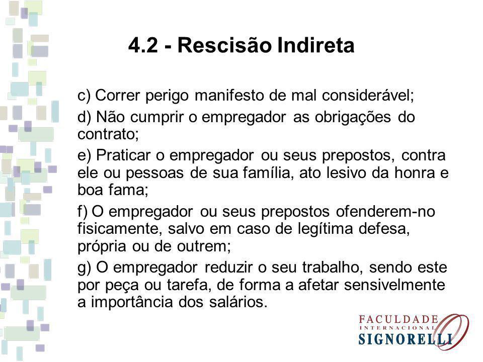 4.2 - Rescisão Indireta c) Correr perigo manifesto de mal considerável; d) Não cumprir o empregador as obrigações do contrato; e) Praticar o empregado