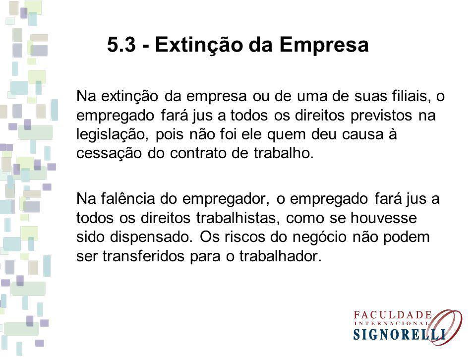 5.3 - Extinção da Empresa Na extinção da empresa ou de uma de suas filiais, o empregado fará jus a todos os direitos previstos na legislação, pois não